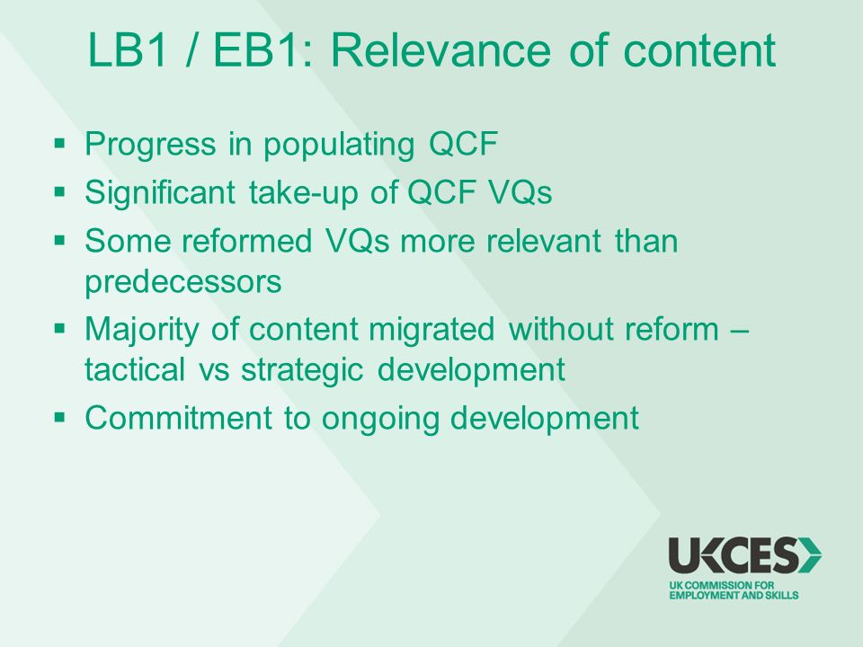 LB1 / EB1: Relevance of content Progress in populating QCF Significant take-up of QCF VQs Some reformed VQs more relevant than predecessors Majority o