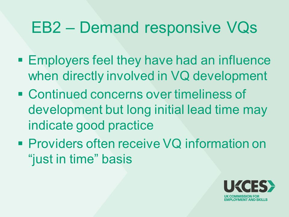 EB2 – Demand responsive VQs Employers feel they have had an influence when directly involved in VQ development Continued concerns over timeliness of d