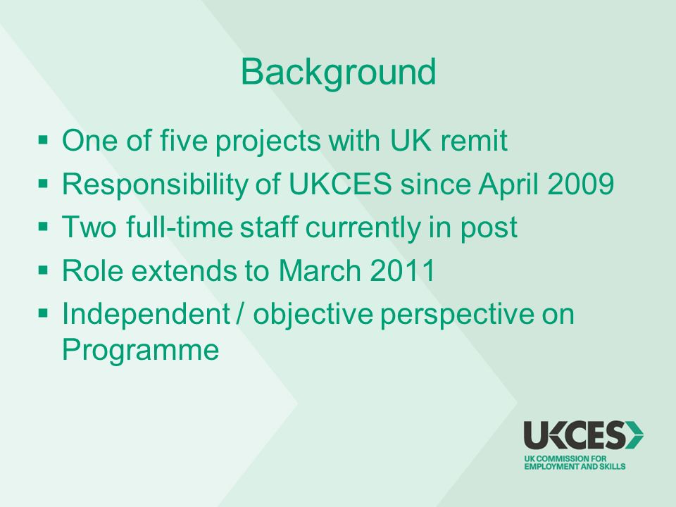 Background One of five projects with UK remit Responsibility of UKCES since April 2009 Two full-time staff currently in post Role extends to March 201