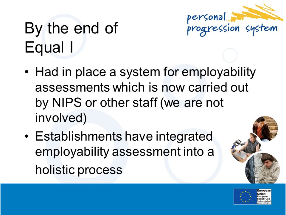 By the end of Equal I Had in place a system for employability assessments which is now carried out by NIPS or other staff (we are not involved) Establ