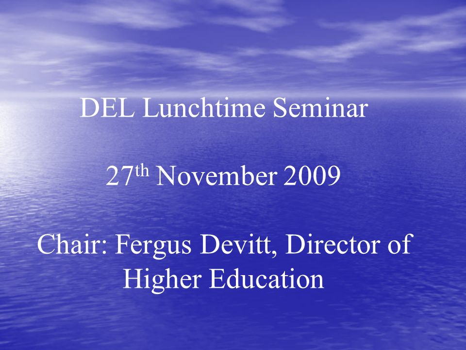 DEL Lunchtime Seminar 27 th November 2009 Chair: Fergus Devitt, Director of Higher Education