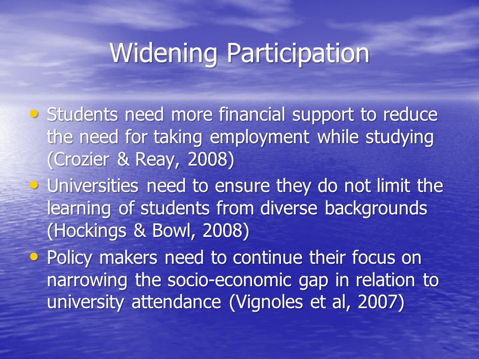Widening Participation Students need more financial support to reduce the need for taking employment while studying (Crozier & Reay, 2008) Students ne