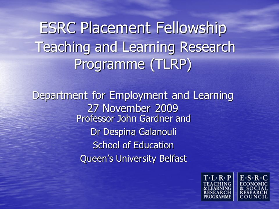 ESRC Placement Fellowship Teaching and Learning Research Programme (TLRP) Department for Employment and Learning 27 November 2009 Professor John Gardn