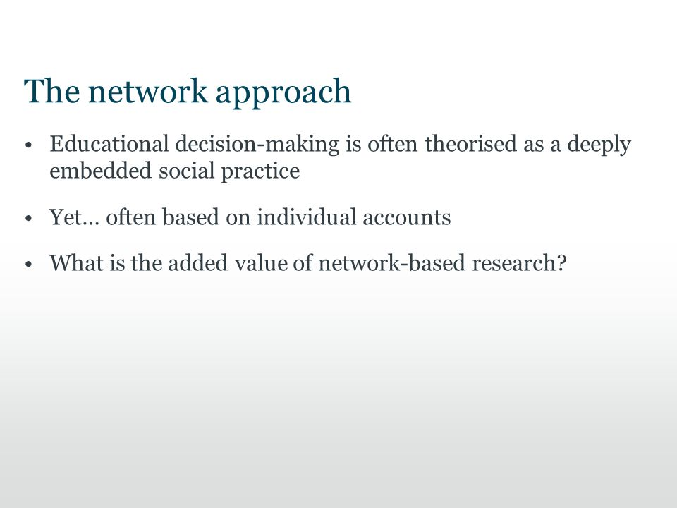 The network approach Educational decision-making is often theorised as a deeply embedded social practice Yet… often based on individual accounts What