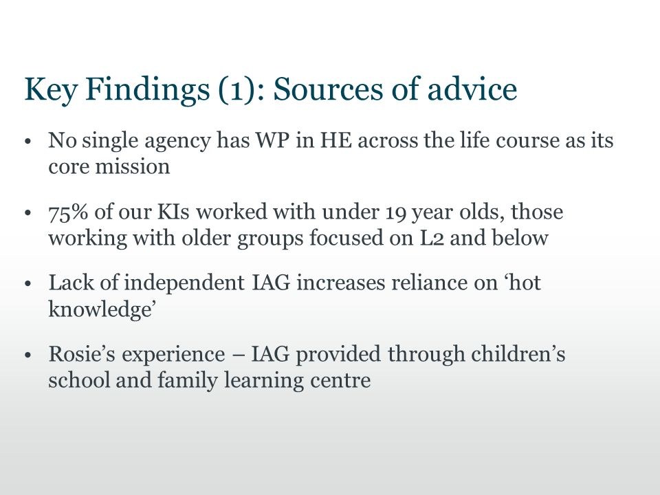 Key Findings (1): Sources of advice No single agency has WP in HE across the life course as its core mission 75% of our KIs worked with under 19 year