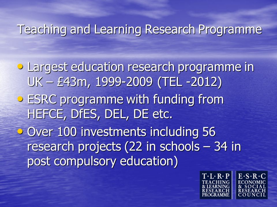 Teaching and Learning Research Programme Largest education research programme in UK – £43m, 1999-2009 (TEL -2012) Largest education research programme