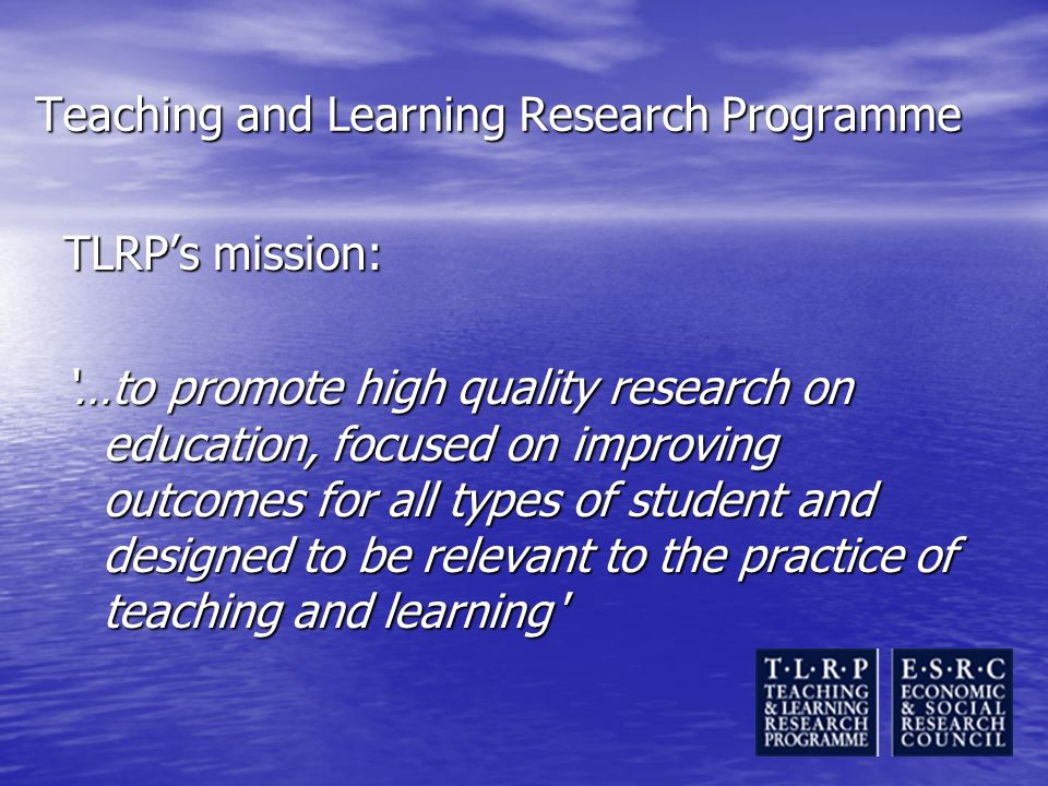 Teaching and Learning Research Programme TLRPs mission: …to promote high quality research on education, focused on improving outcomes for all types of