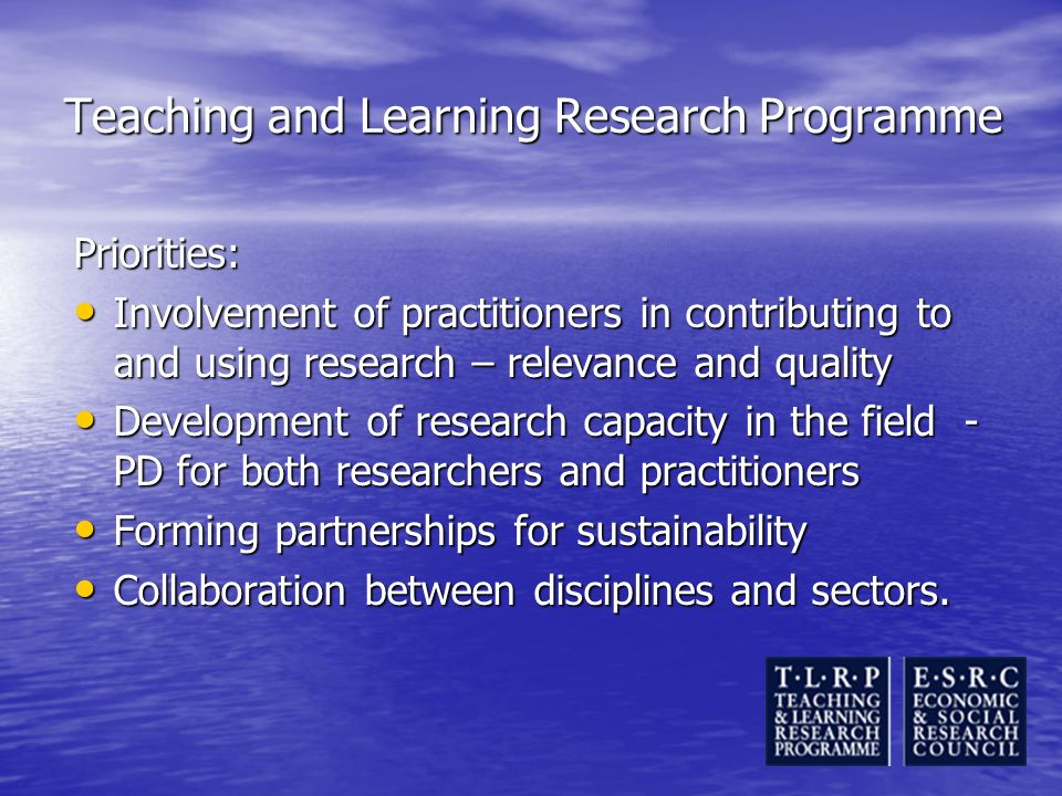 Teaching and Learning Research Programme Priorities: Involvement of practitioners in contributing to and using research – relevance and quality Involv