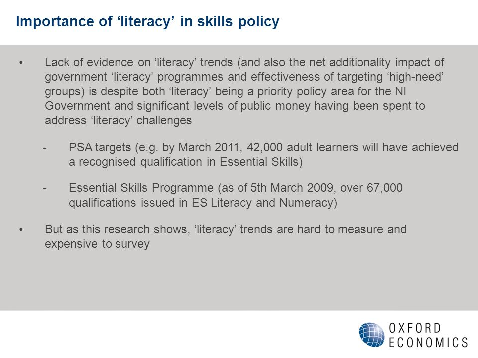 Importance of literacy in skills policy Lack of evidence on literacy trends (and also the net additionality impact of government literacy programmes and effectiveness of targeting high-need groups) is despite both literacy being a priority policy area for the NI Government and significant levels of public money having been spent to address literacy challenges -PSA targets (e.g.