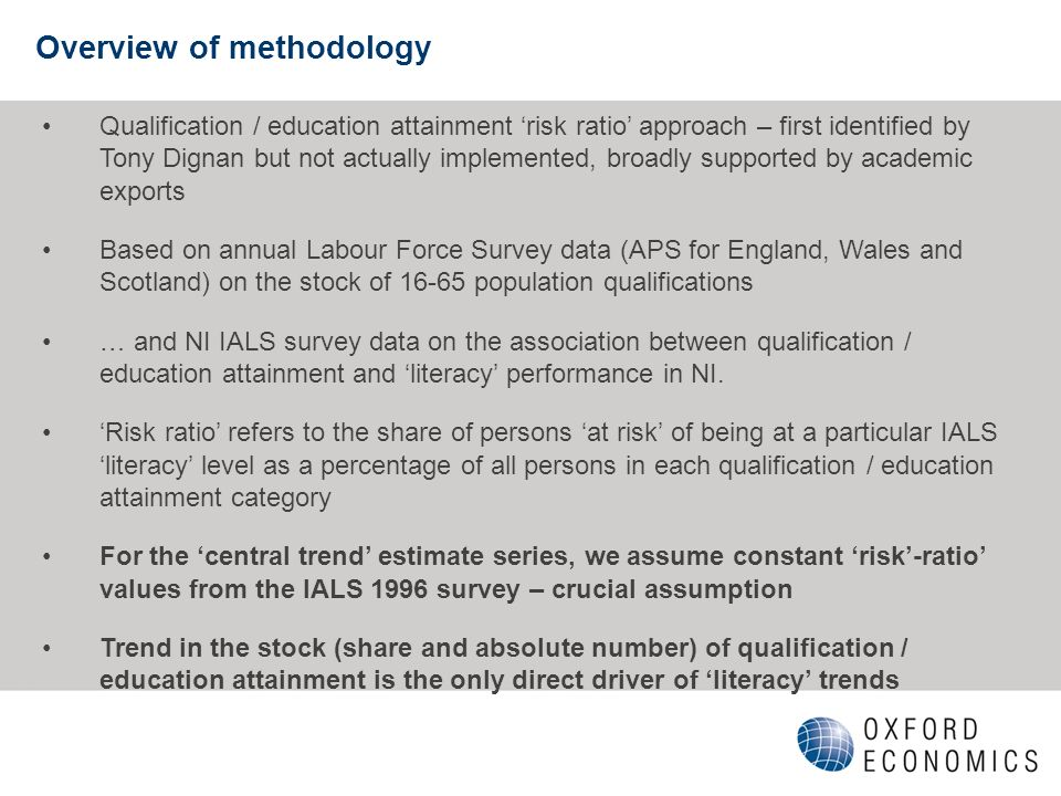 Overview of methodology Qualification / education attainment risk ratio approach – first identified by Tony Dignan but not actually implemented, broadly supported by academic exports Based on annual Labour Force Survey data (APS for England, Wales and Scotland) on the stock of 16-65 population qualifications … and NI IALS survey data on the association between qualification / education attainment and literacy performance in NI.