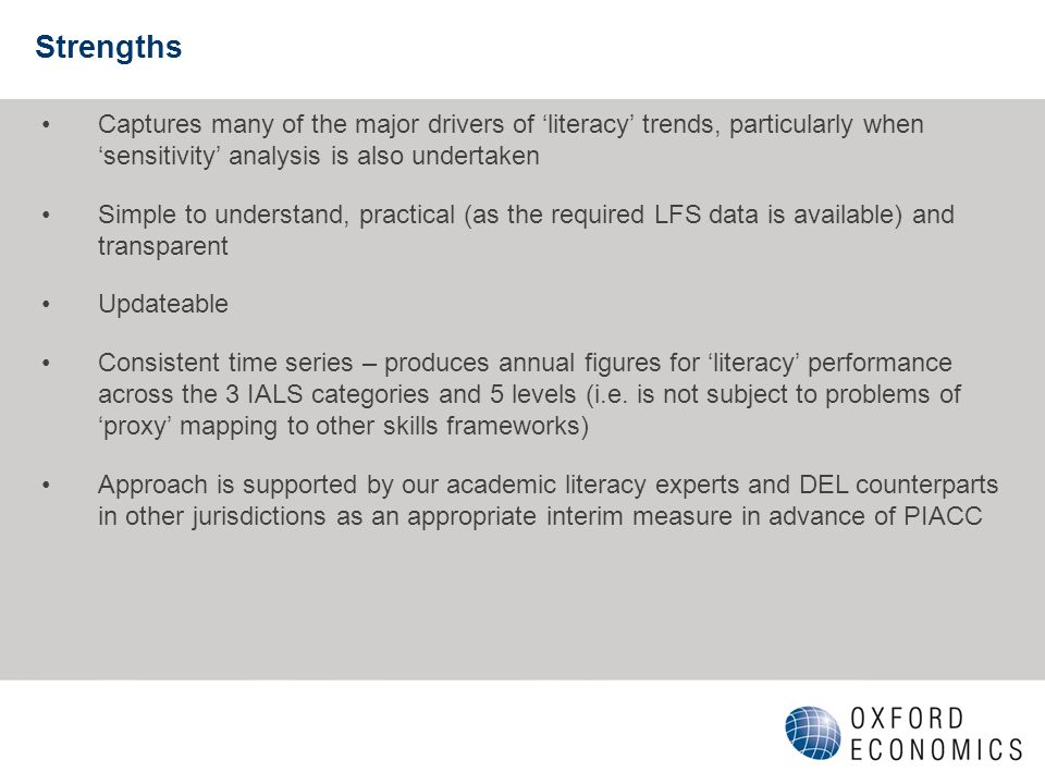 Strengths Captures many of the major drivers of literacy trends, particularly when sensitivity analysis is also undertaken Simple to understand, practical (as the required LFS data is available) and transparent Updateable Consistent time series – produces annual figures for literacy performance across the 3 IALS categories and 5 levels (i.e.