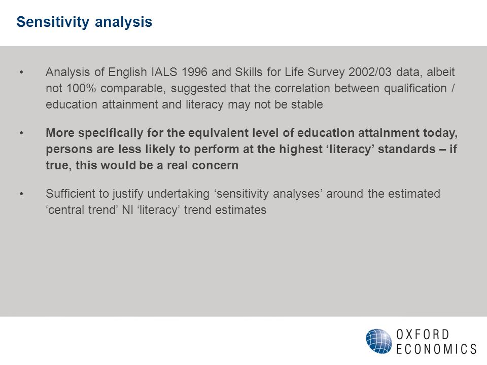 Sensitivity analysis Analysis of English IALS 1996 and Skills for Life Survey 2002/03 data, albeit not 100% comparable, suggested that the correlation between qualification / education attainment and literacy may not be stable More specifically for the equivalent level of education attainment today, persons are less likely to perform at the highest literacy standards – if true, this would be a real concern Sufficient to justify undertaking sensitivity analyses around the estimated central trend NI literacy trend estimates