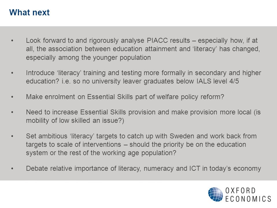 What next Look forward to and rigorously analyse PIACC results – especially how, if at all, the association between education attainment and literacy has changed, especially among the younger population Introduce literacy training and testing more formally in secondary and higher education.