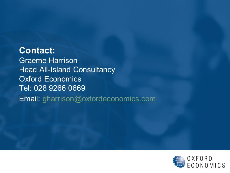 Contact: Graeme Harrison Head All-Island Consultancy Oxford Economics Tel: 028 9266 0669 Email: gharrison@oxfordeconomics.comgharrison@oxfordeconomics.com