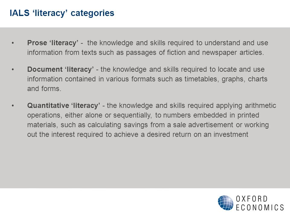 IALS literacy categories Prose literacy - the knowledge and skills required to understand and use information from texts such as passages of fiction and newspaper articles.
