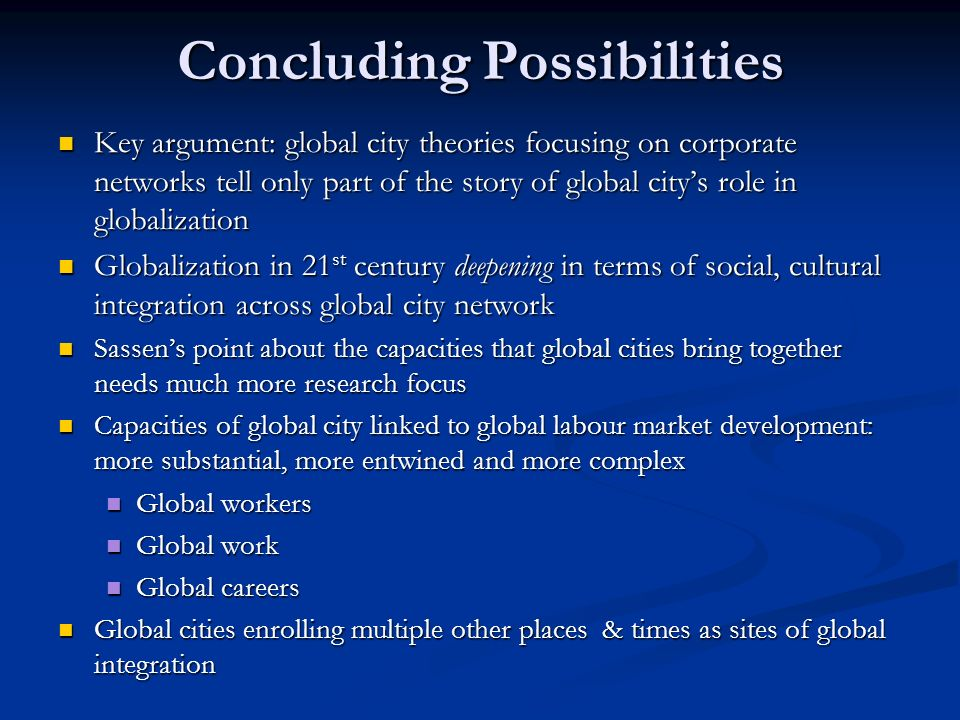 Concluding Possibilities Key argument: global city theories focusing on corporate networks tell only part of the story of global citys role in globali
