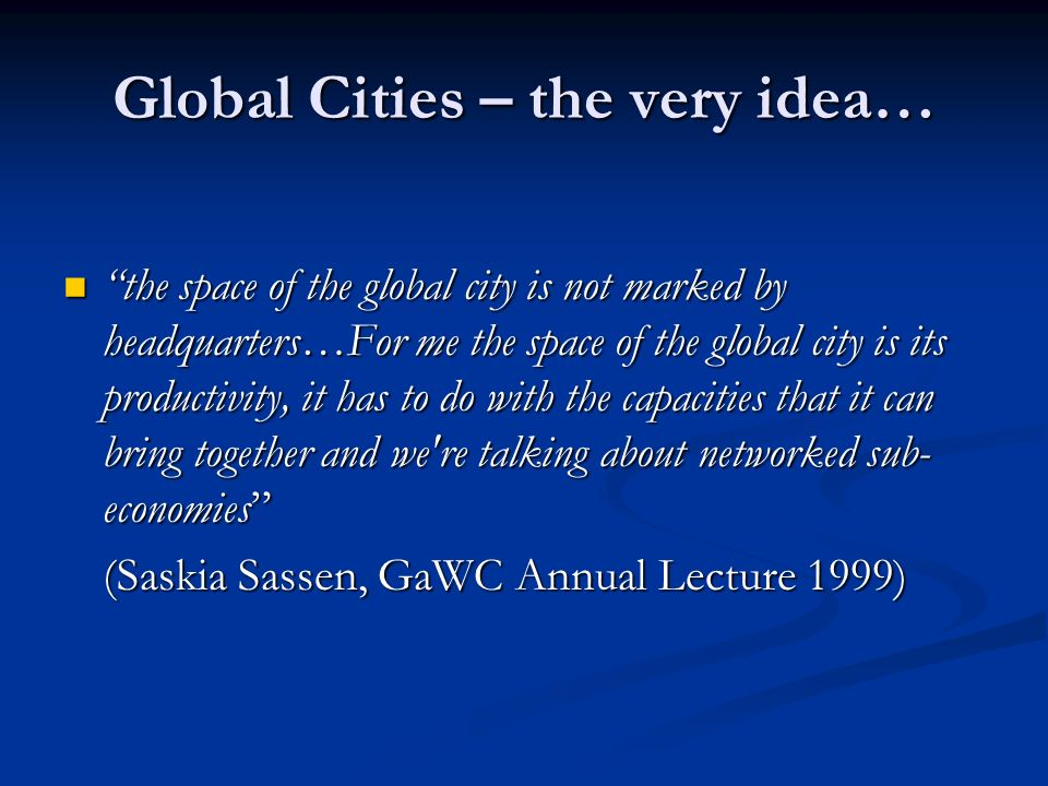 Global Cities – the very idea… the space of the global city is not marked by headquarters…For me the space of the global city is its productivity, it