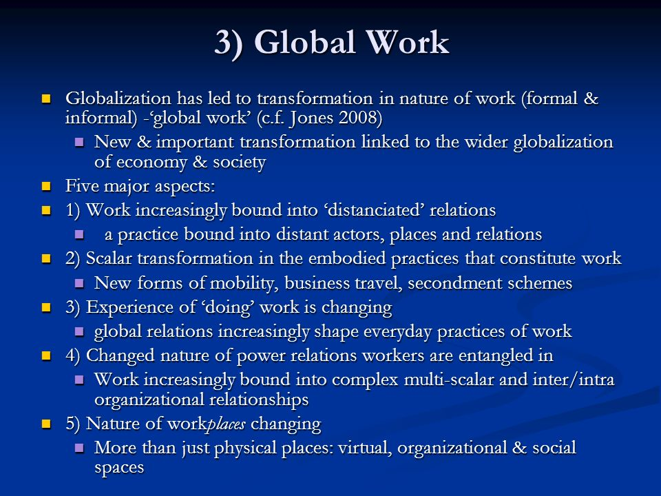 3) Global Work Globalization has led to transformation in nature of work (formal & informal) -global work (c.f. Jones 2008) Globalization has led to t