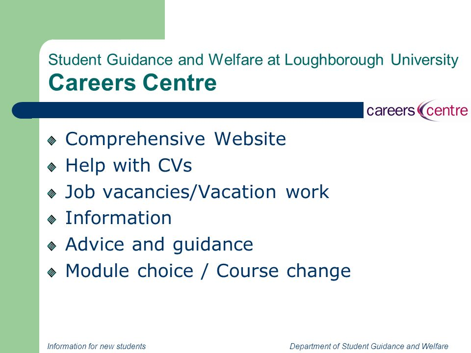 Information for new students Department of Student Guidance and Welfare Student Guidance and Welfare at Loughborough University Careers Centre Comprehensive Website Help with CVs Job vacancies/Vacation work Information Advice and guidance Module choice / Course change