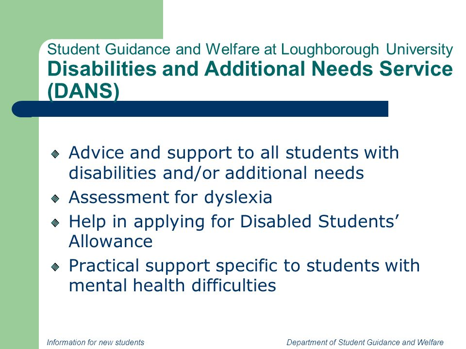 Information for new students Department of Student Guidance and Welfare Student Guidance and Welfare at Loughborough University Disabilities and Additional Needs Service (DANS) Advice and support to all students with disabilities and/or additional needs Assessment for dyslexia Help in applying for Disabled Students Allowance Practical support specific to students with mental health difficulties