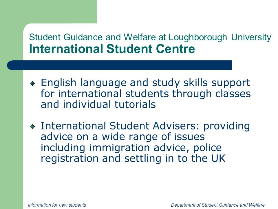 Information for new students Department of Student Guidance and Welfare Student Guidance and Welfare at Loughborough University International Student Centre English language and study skills support for international students through classes and individual tutorials International Student Advisers: providing advice on a wide range of issues including immigration advice, police registration and settling in to the UK