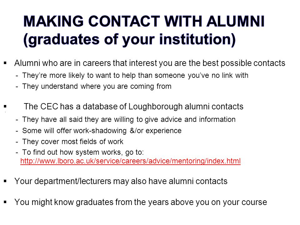 Alumni who are in careers that interest you are the best possible contacts - Theyre more likely to want to help than someone youve no link with - They understand where you are coming from The CEC has a database of Loughborough alumni contacts 4 - They have all said they are willing to give advice and information - Some will offer work-shadowing &/or experience - They cover most fields of work - To find out how system works, go to: http://www.lboro.ac.uk/service/careers/advice/mentoring/index.html Your department/lecturers may also have alumni contacts You might know graduates from the years above you on your course