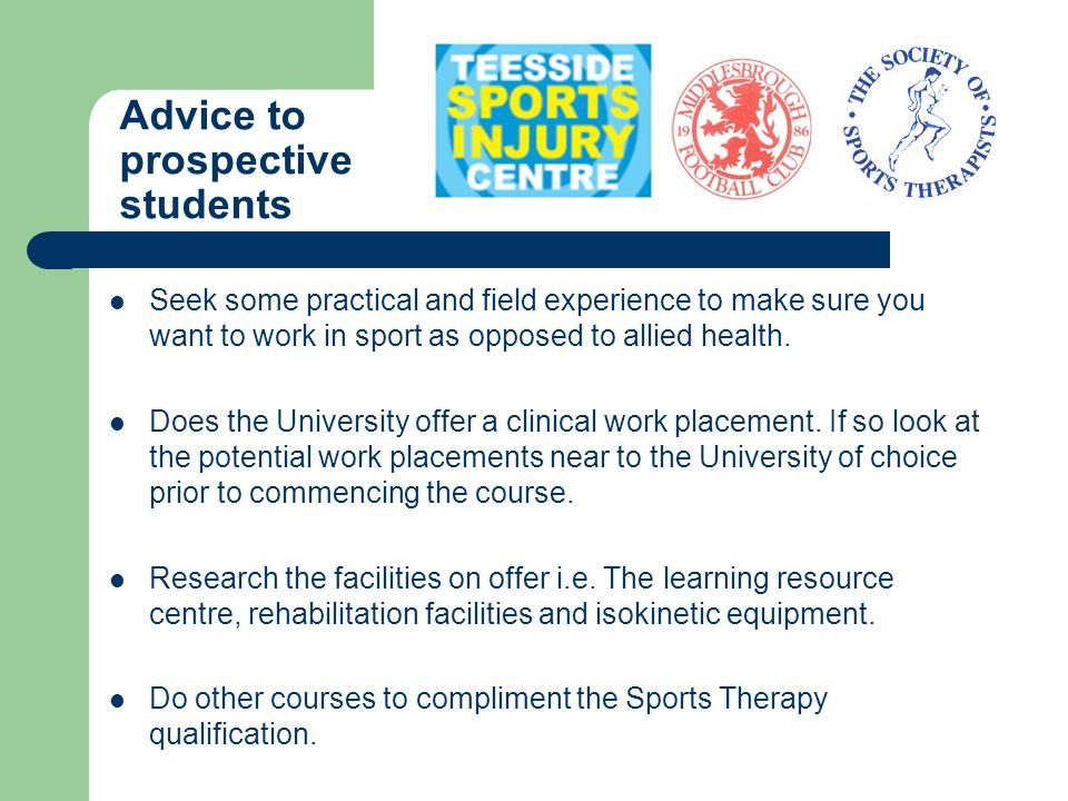 Advice to prospective students Seek some practical and field experience to make sure you want to work in sport as opposed to allied health. Does the U