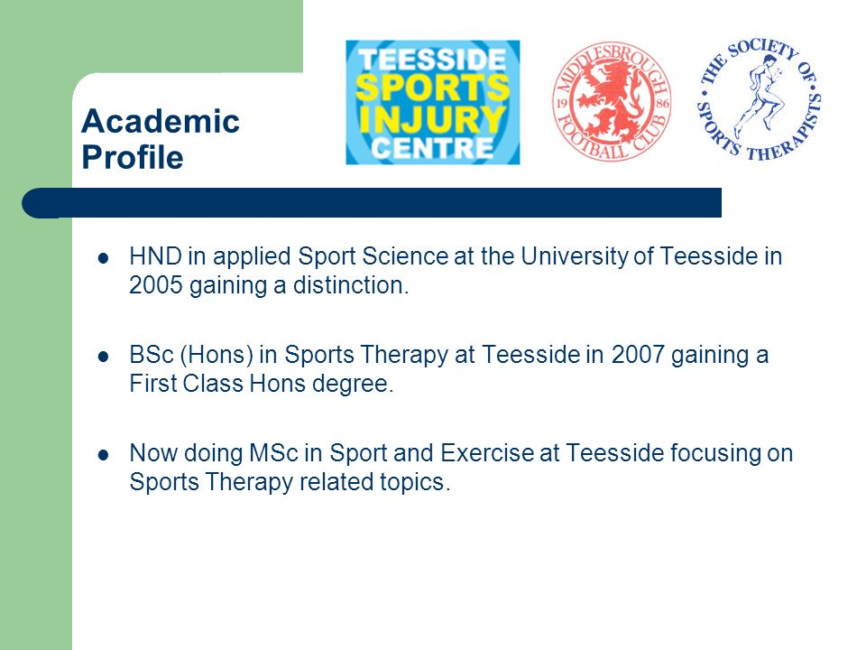 Current Employment Current Sports Therapist – Middlesbrough FC (Academy) Sports Therapist – Teesside Sports Injury Centre (TSIC) Fitness Trainer – University of Teesside Recent Sports Science support – Great Britain rowing squad Research assistant – University of Teesside (20 hours per week) Sports Therapist – Middlesbrough FC (reserves) - Voluntary