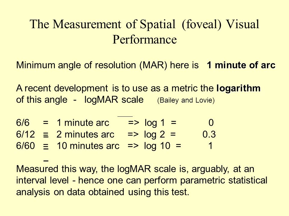 The Measurement of Spatial (foveal) Visual Performance 1 minute of arc Minimum angle of resolution (MAR) here is 1 minute of arc logarithm A recent development is to use as a metric the logarithm of this angle - logMAR scale (Bailey and Lovie) 6/6 = 1 minute arc => log 1 = 0 6/12 = 2 minutes arc => log 2 = 0.3 6/60 = 10 minutes arc => log 10 = 1 Measured this way, the logMAR scale is, arguably, at an interval level - hence one can perform parametric statistical analysis on data obtained using this test.
