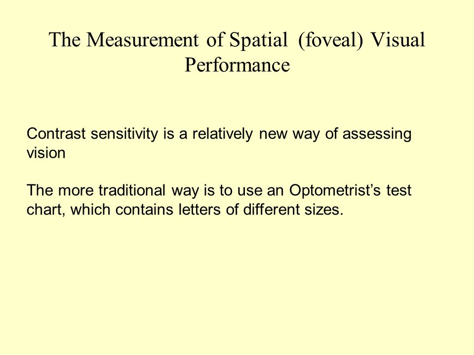 The Measurement of Spatial (foveal) Visual Performance Contrast sensitivity is a relatively new way of assessing vision The more traditional way is to use an Optometrists test chart, which contains letters of different sizes.