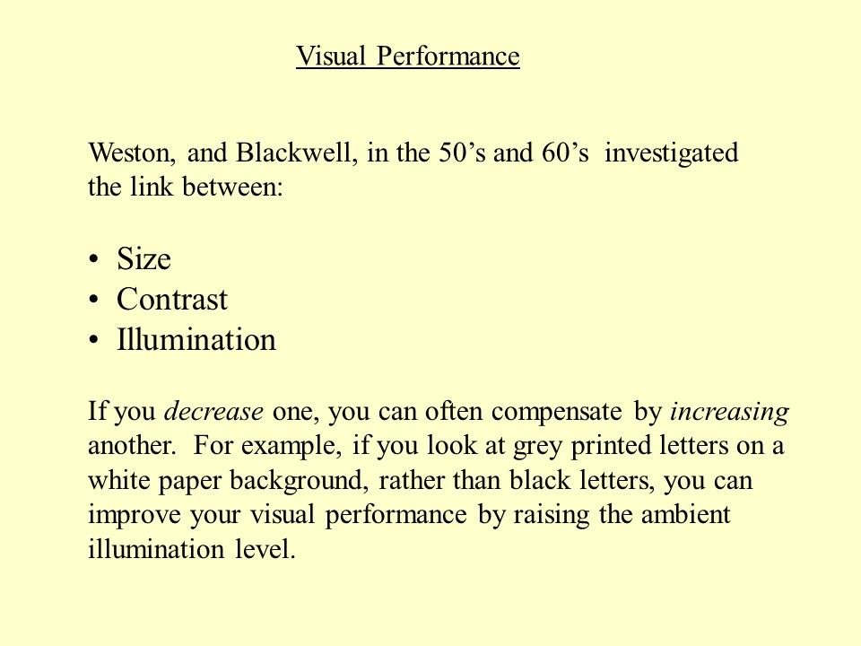 Visual Performance Weston, and Blackwell, in the 50s and 60s investigated the link between: Size Contrast Illumination If you decrease one, you can of