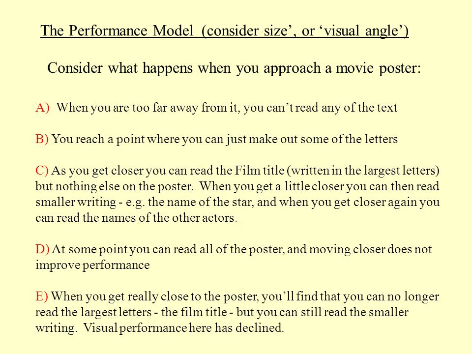 Consider what happens when you approach a movie poster: The Performance Model (consider size, or visual angle) A) When you are too far away from it, y