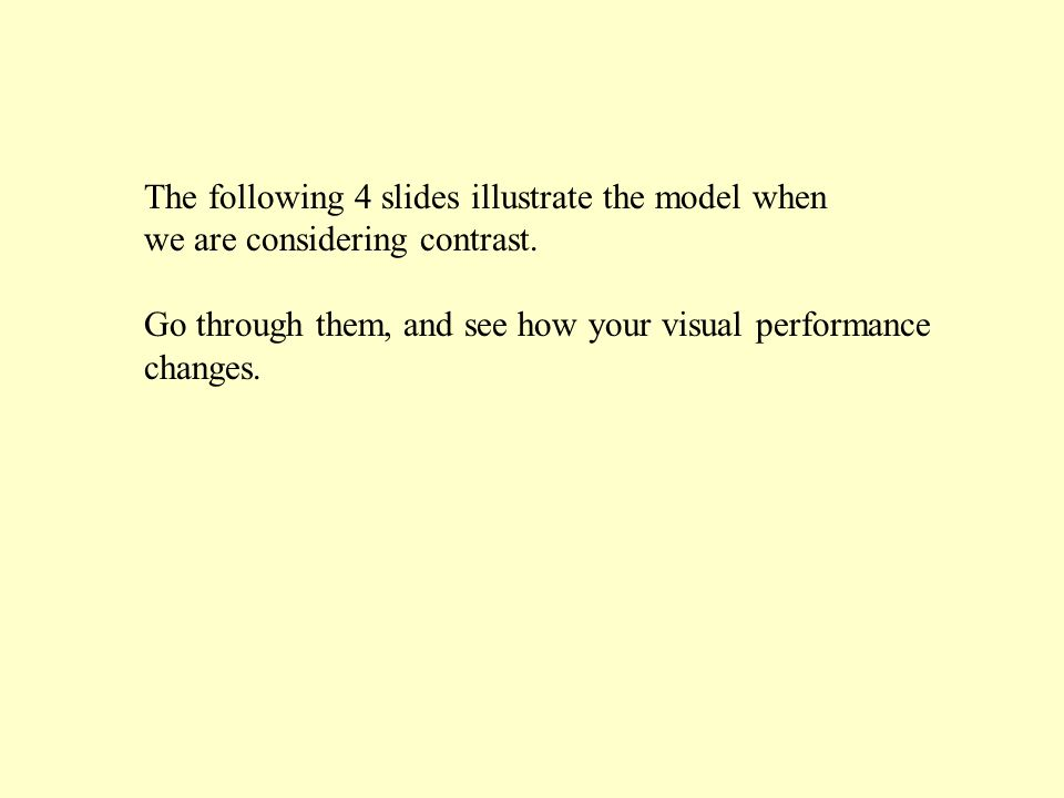 The following 4 slides illustrate the model when we are considering contrast. Go through them, and see how your visual performance changes.
