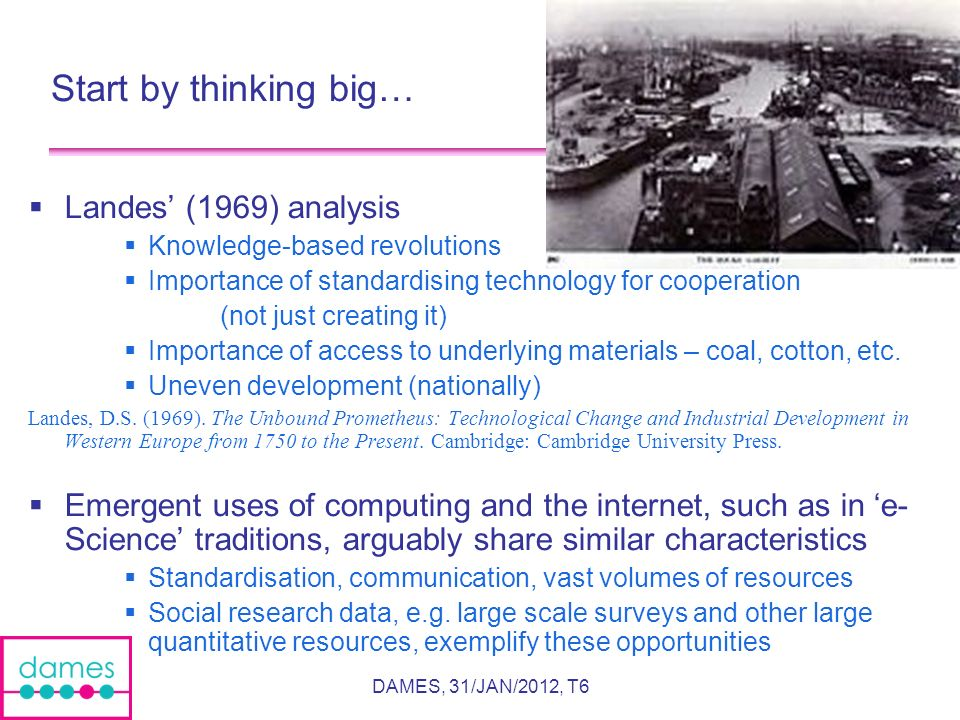 DAMES, 31/JAN/2012, T6 Start by thinking big… Landes (1969) analysis Knowledge-based revolutions Importance of standardising technology for cooperation (not just creating it) Importance of access to underlying materials – coal, cotton, etc.