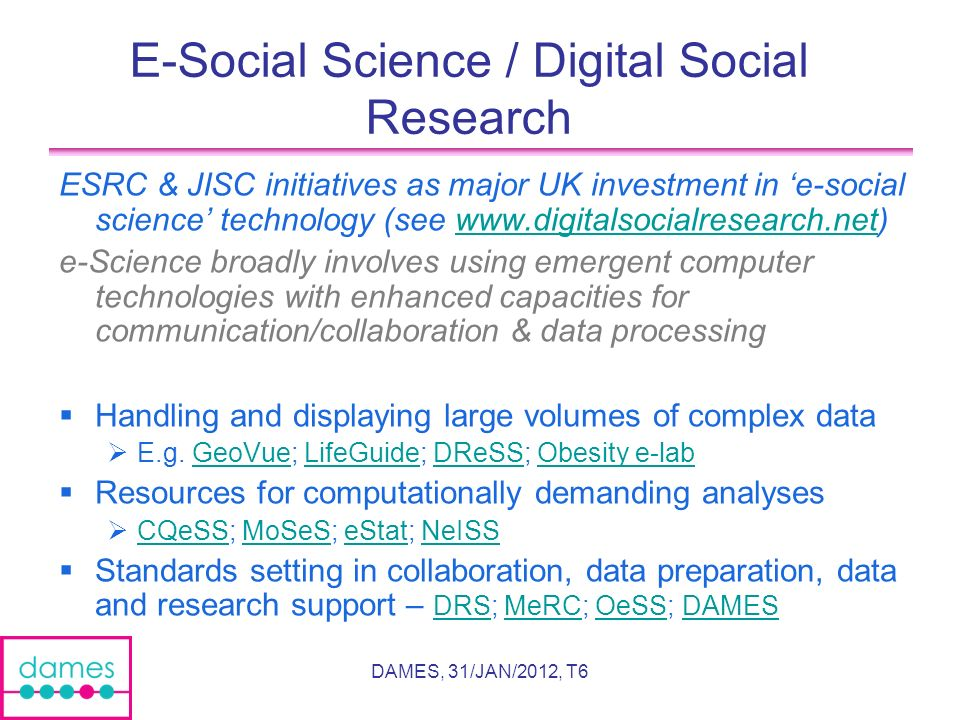 DAMES, 31/JAN/2012, T6 E-Social Science / Digital Social Research ESRC & JISC initiatives as major UK investment in e-social science technology (see   e-Science broadly involves using emergent computer technologies with enhanced capacities for communication/collaboration & data processing Handling and displaying large volumes of complex data E.g.
