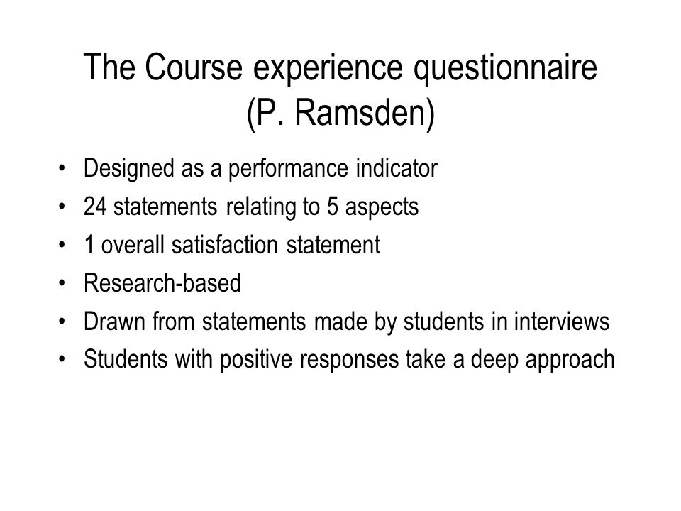 The Course experience questionnaire (P. Ramsden) Designed as a performance indicator 24 statements relating to 5 aspects 1 overall satisfaction statem