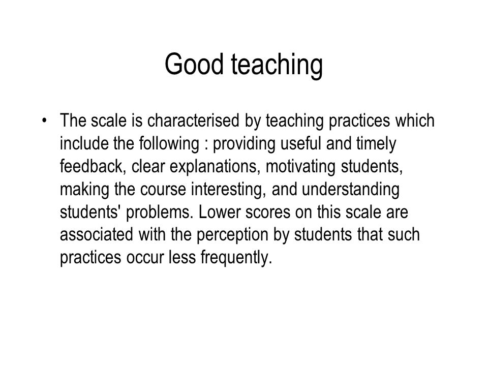 Good teaching The scale is characterised by teaching practices which include the following : providing useful and timely feedback, clear explanations, motivating students, making the course interesting, and understanding students problems.