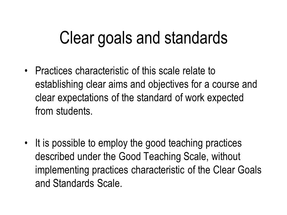 Clear goals and standards Practices characteristic of this scale relate to establishing clear aims and objectives for a course and clear expectations of the standard of work expected from students.