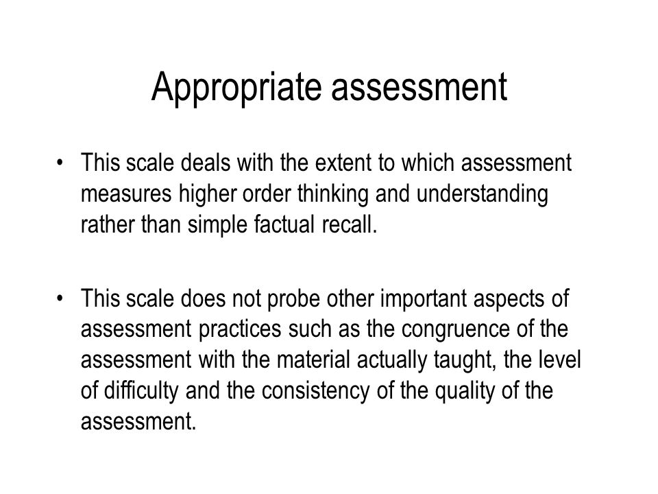 Appropriate assessment This scale deals with the extent to which assessment measures higher order thinking and understanding rather than simple factual recall.