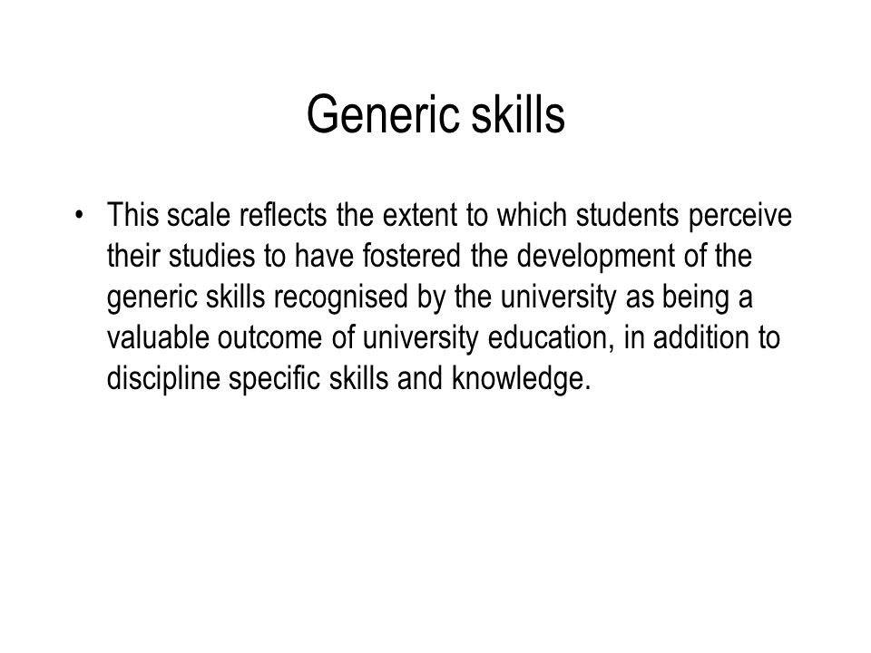Generic skills This scale reflects the extent to which students perceive their studies to have fostered the development of the generic skills recognised by the university as being a valuable outcome of university education, in addition to discipline specific skills and knowledge.