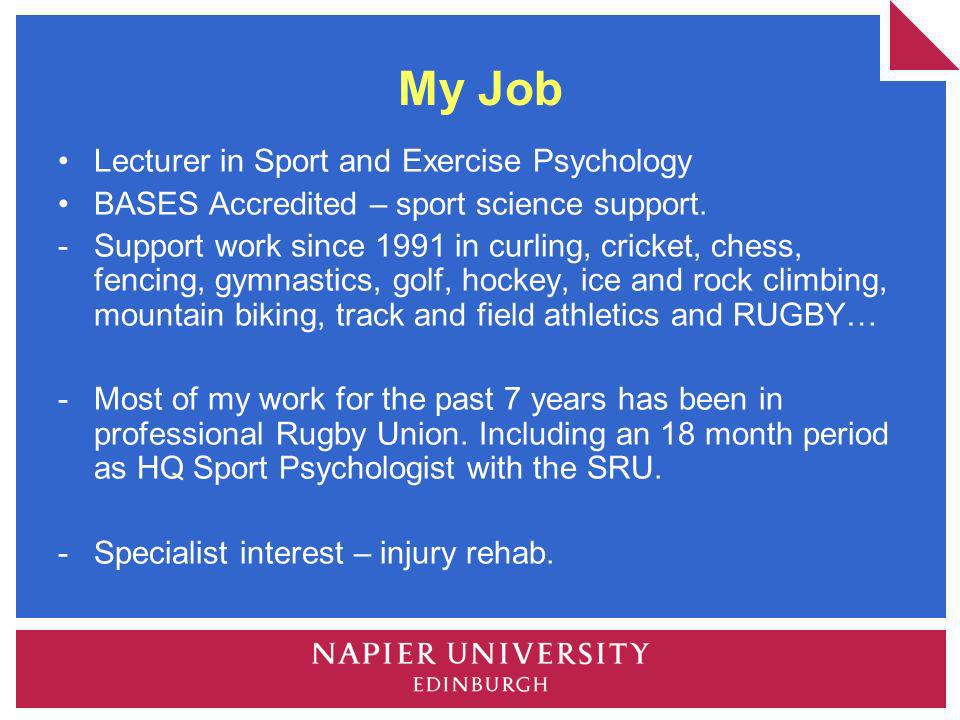 My Job Lecturer in Sport and Exercise Psychology BASES Accredited – sport science support. -Support work since 1991 in curling, cricket, chess, fencin