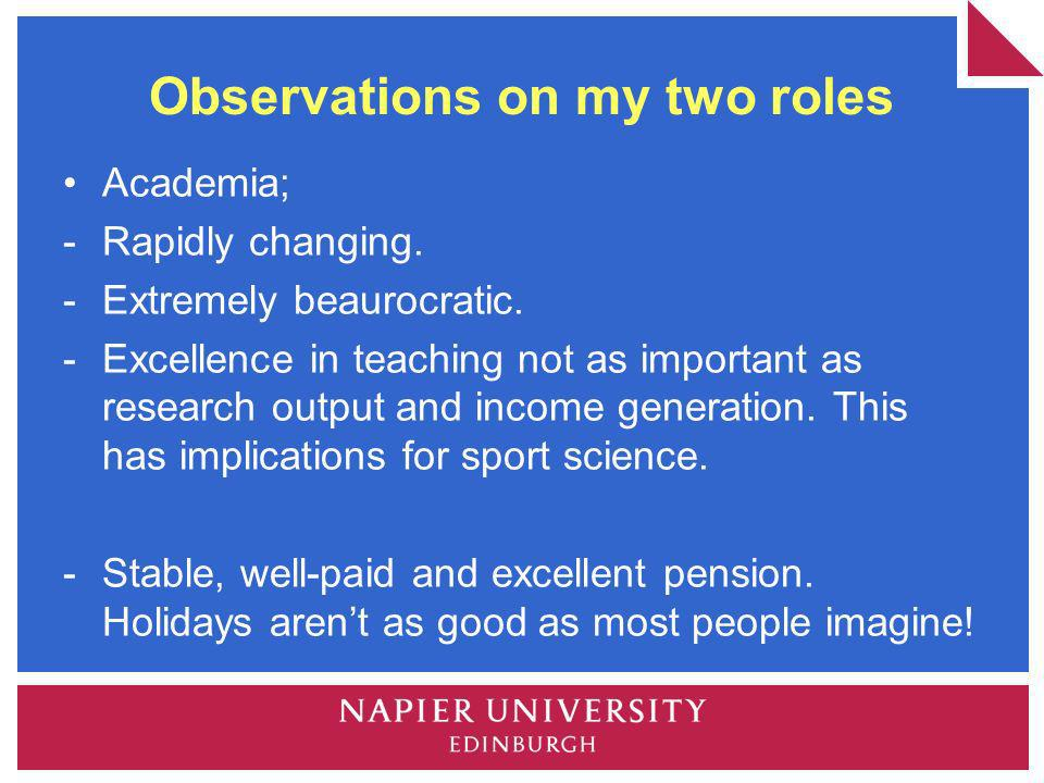 Observations on my two roles Academia; - Rapidly changing. -Extremely beaurocratic. -Excellence in teaching not as important as research output and in