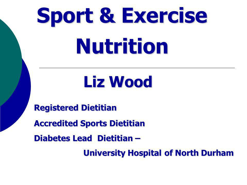 Sport & Exercise Nutrition Liz Wood Registered Dietitian Registered Dietitian Accredited Sports Dietitian Diabetes Lead Dietitian – University Hospital of North Durham