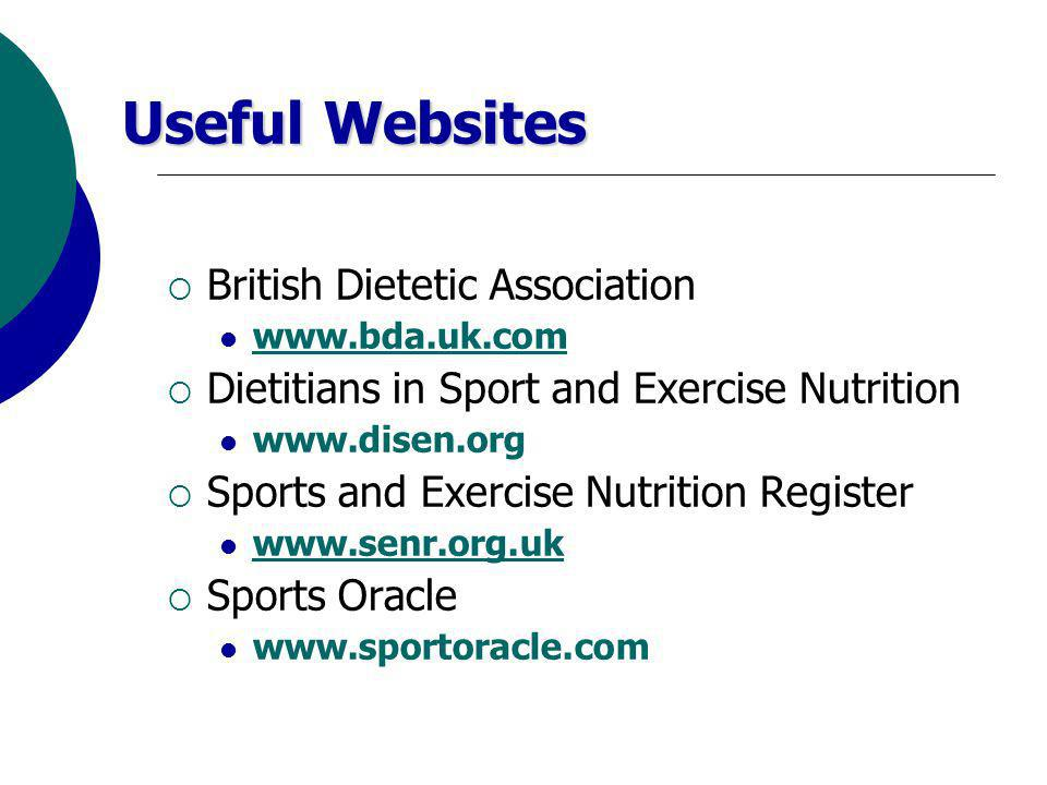 Useful Websites British Dietetic Association www.bda.uk.com Dietitians in Sport and Exercise Nutrition www.disen.org Sports and Exercise Nutrition Register www.senr.org.uk Sports Oracle www.sportoracle.com