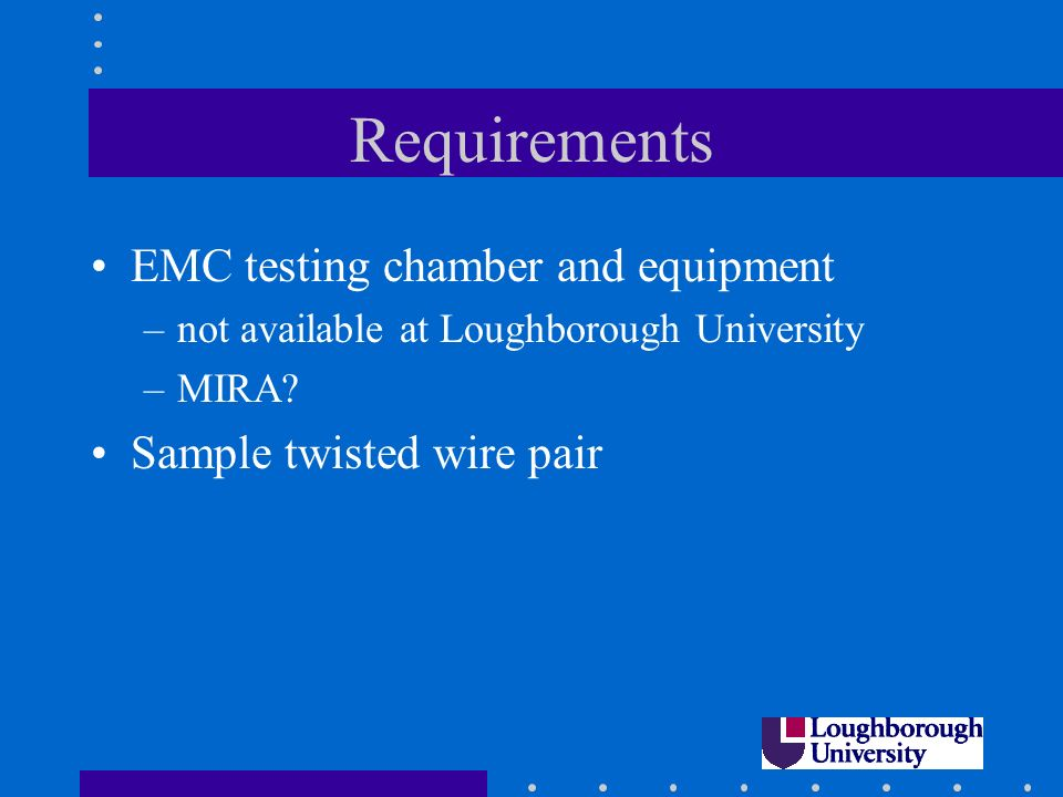 Requirements EMC testing chamber and equipment –not available at Loughborough University –MIRA.