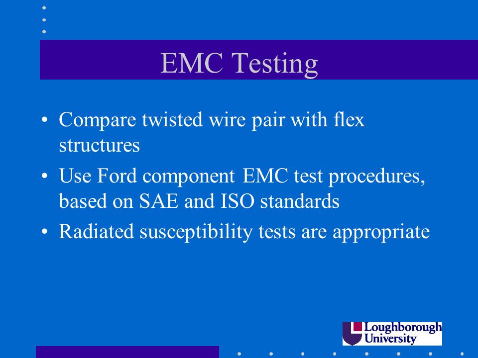 EMC Testing Compare twisted wire pair with flex structures Use Ford component EMC test procedures, based on SAE and ISO standards Radiated susceptibility tests are appropriate