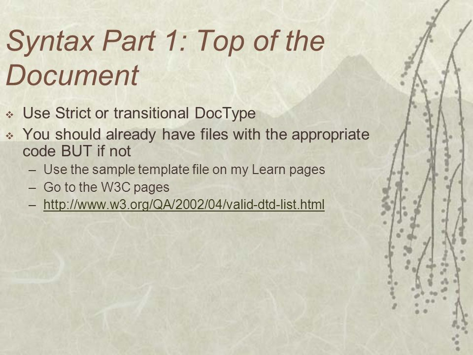 Syntax Part 1: Top of the Document Use Strict or transitional DocType You should already have files with the appropriate code BUT if not –Use the sample template file on my Learn pages –Go to the W3C pages –http://www.w3.org/QA/2002/04/valid-dtd-list.htmlhttp://www.w3.org/QA/2002/04/valid-dtd-list.html