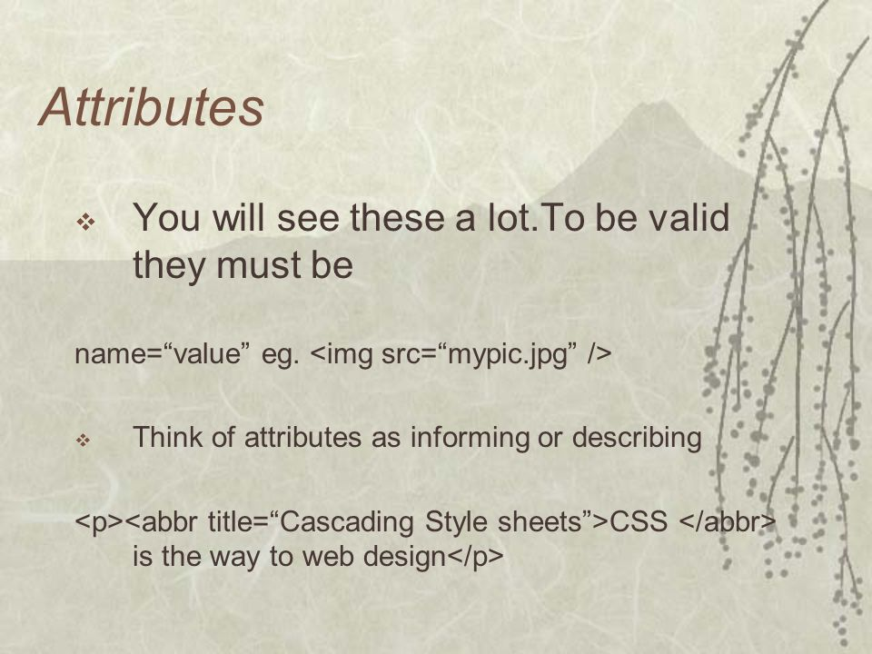 Attributes You will see these a lot.To be valid they must be name=value eg. Think of attributes as informing or describing CSS is the way to web desig