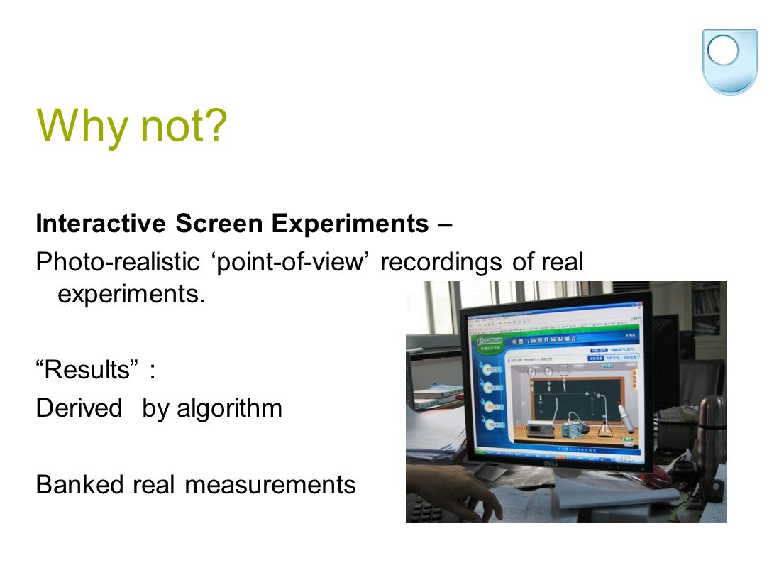 Why not? Interactive Screen Experiments – Photo-realistic point-of-view recordings of real experiments. Results : Derived by algorithm Banked real mea