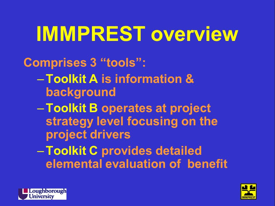 IMMPREST overview Comprises 3 tools: –Toolkit A is information & background –Toolkit B operates at project strategy level focusing on the project driv